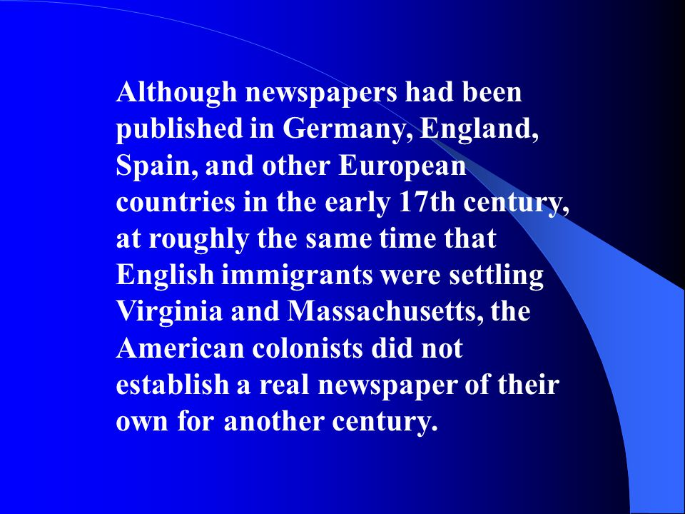 Although newspapers had been published in Germany, England, Spain, and other European countries in the early 17th century, at roughly the same time that English immigrants were settling Virginia and Massachusetts, the American colonists did not establish a real newspaper of their own for another century.