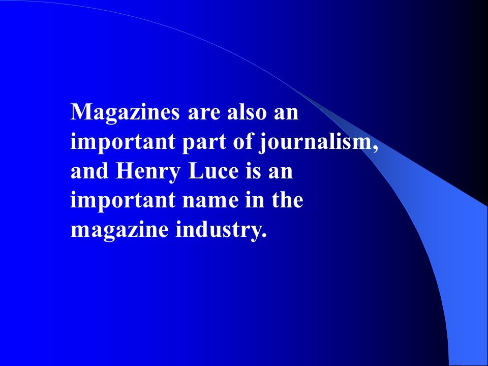 Magazines are also an important part of journalism, and Henry Luce is an important name in the magazine industry.