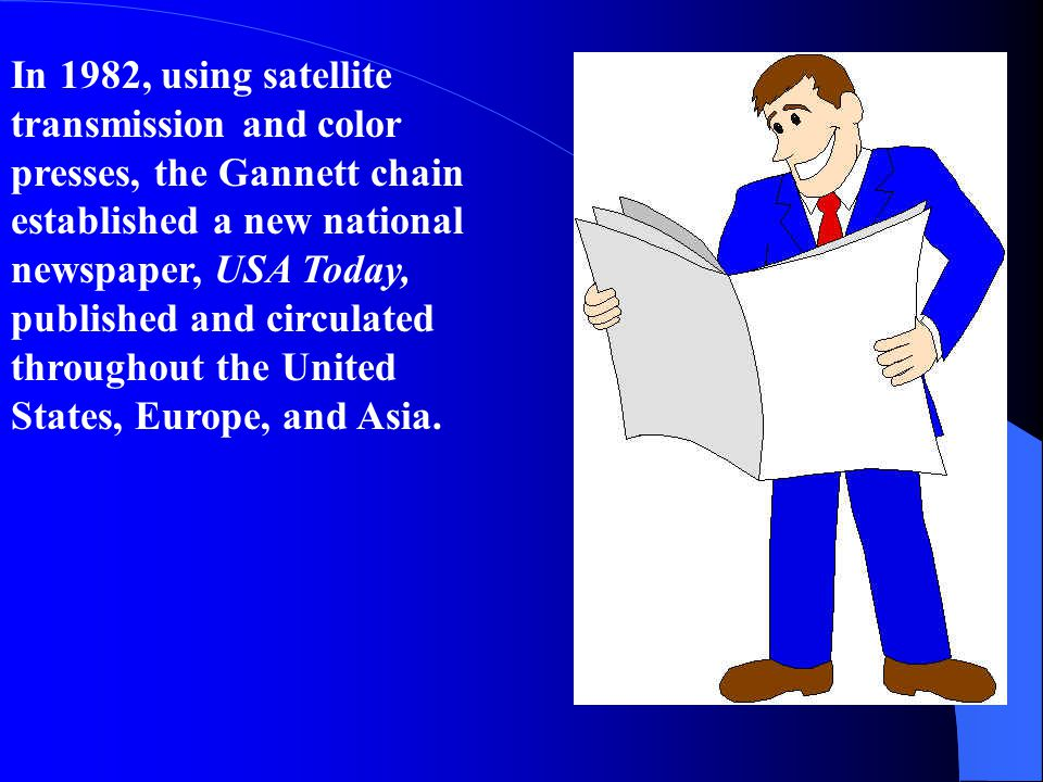 In 1982, using satellite transmission and color presses, the Gannett chain established a new national newspaper, USA Today, published and circulated throughout the United States, Europe, and Asia.