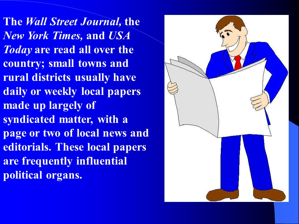 The Wall Street Journal, the New York Times, and USA Today are read all over the country; small towns and rural districts usually have daily or weekly local papers made up largely of syndicated matter, with a page or two of local news and editorials.