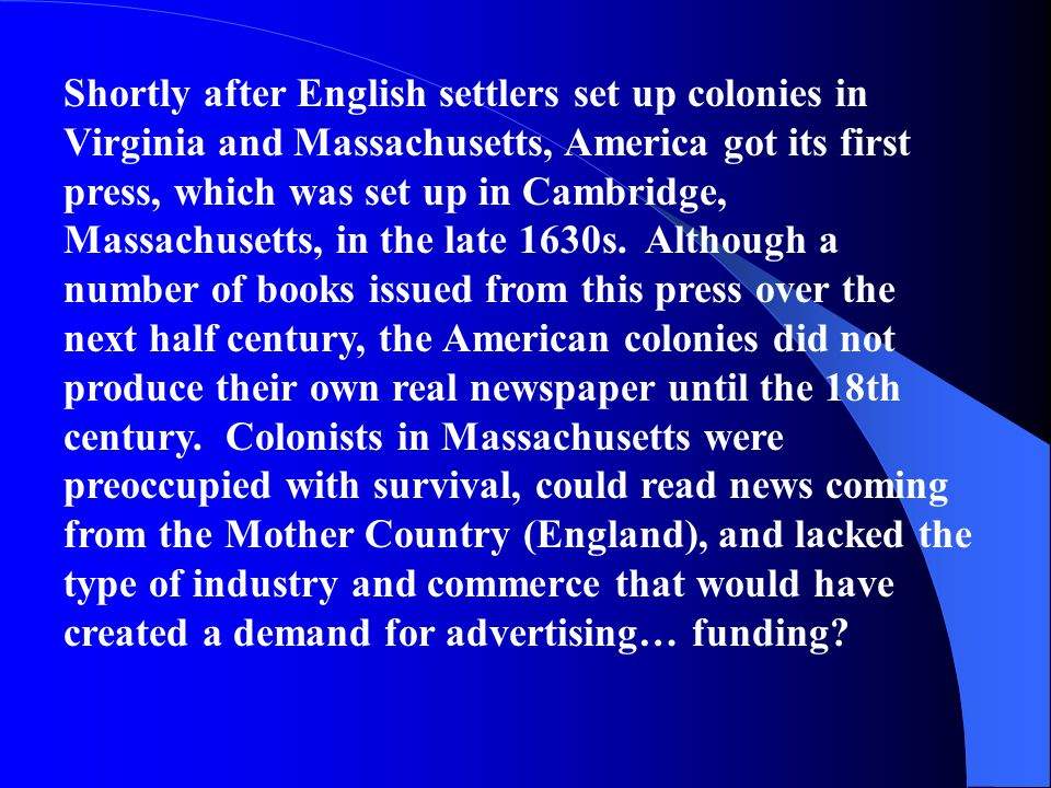 Shortly after English settlers set up colonies in Virginia and Massachusetts, America got its first press, which was set up in Cambridge, Massachusetts, in the late 1630s. Although a number of books issued from this press over the next half century, the American colonies did not produce their own real newspaper until the 18th century. Colonists in Massachusetts were preoccupied with survival, could read news coming from the Mother Country (England), and lacked the type of industry and commerce that would have created a demand for advertising… funding