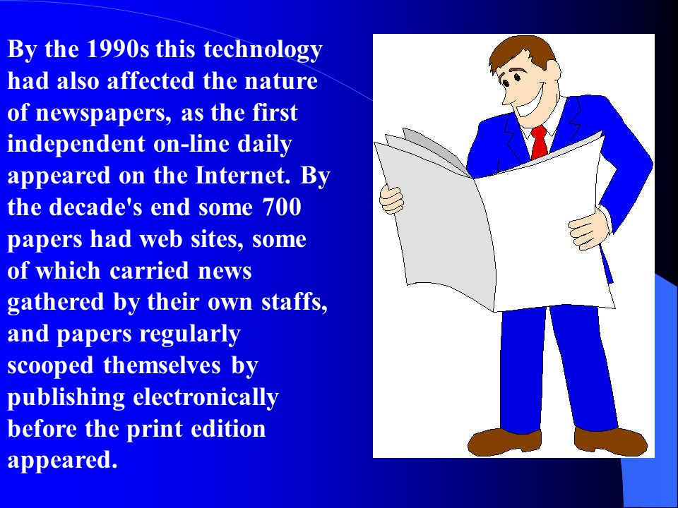 By the 1990s this technology had also affected the nature of newspapers, as the first independent on-line daily appeared on the Internet.