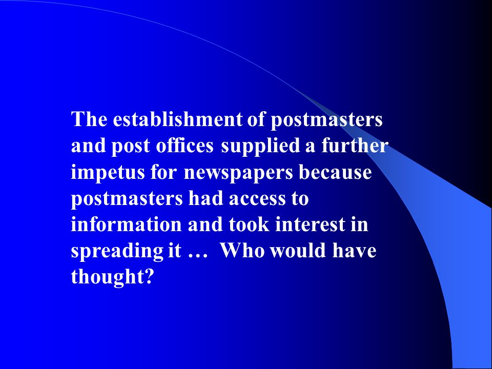 The establishment of postmasters and post offices supplied a further impetus for newspapers because postmasters had access to information and took interest in spreading it … Who would have thought