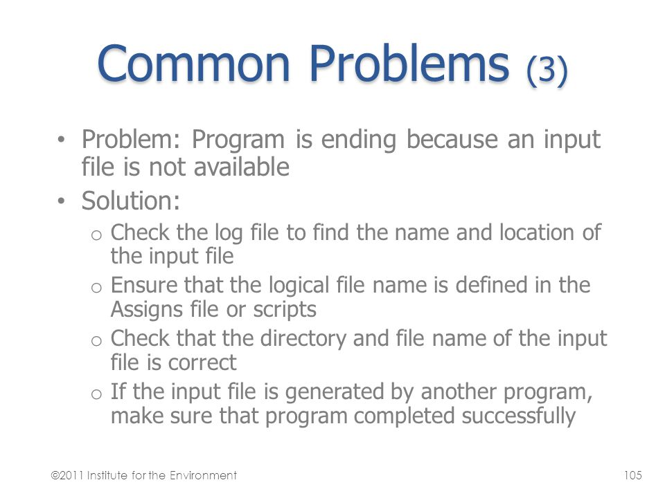 Common Problems (3) Problem: Program is ending because an input file is not available. Solution: