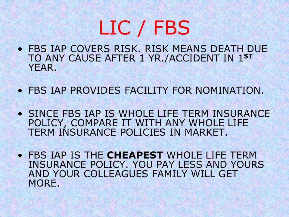 LIC / FBS FBS IAP COVERS RISK. RISK MEANS DEATH DUE TO ANY CAUSE AFTER 1 YR./ACCIDENT IN 1ST YEAR. FBS IAP PROVIDES FACILITY FOR NOMINATION.