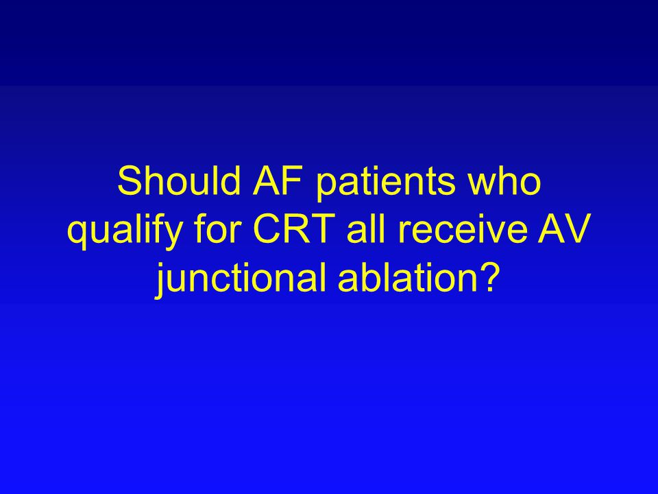 Should AF patients who qualify for CRT all receive AV junctional ablation