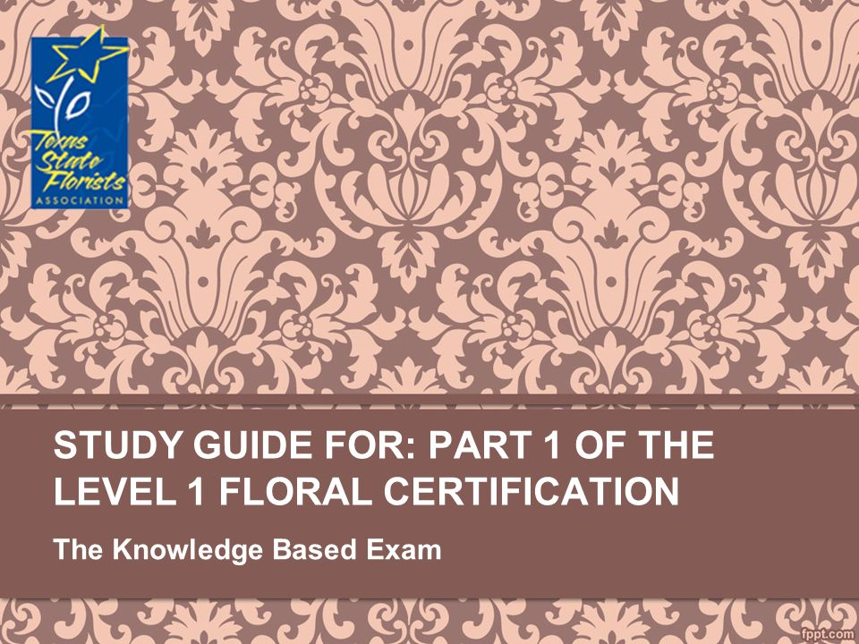 Study Guide For: Part 1 of the Level 1 FLORAL CERTIFICATION