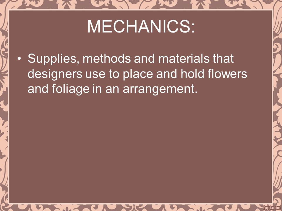 MECHANICS: Supplies, methods and materials that designers use to place and hold flowers and foliage in an arrangement.