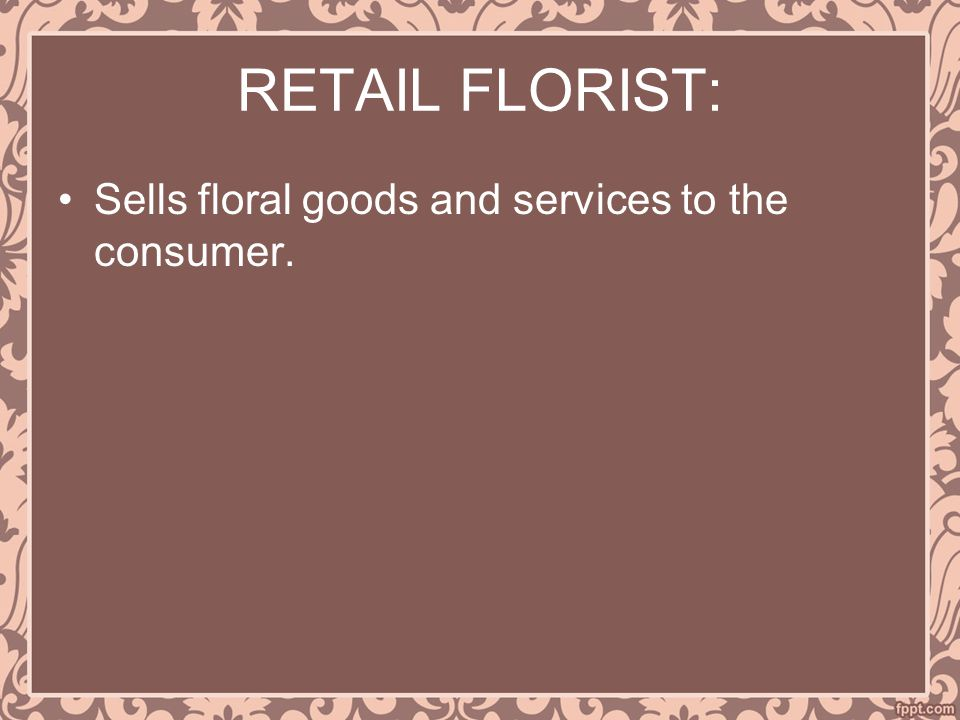 RETAIL FLORIST: Sells floral goods and services to the consumer.
