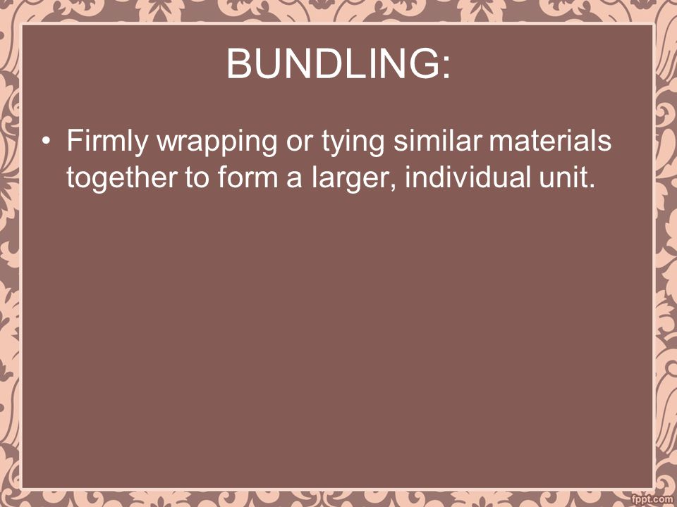 BUNDLING: Firmly wrapping or tying similar materials together to form a larger, individual unit.