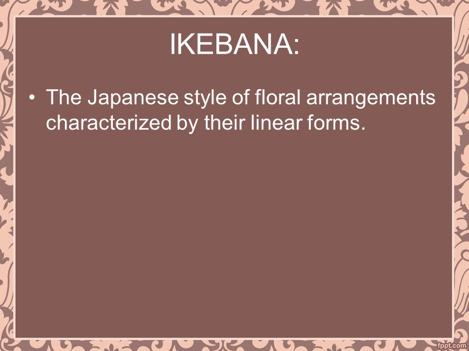 IKEBANA: The Japanese style of floral arrangements characterized by their linear forms.