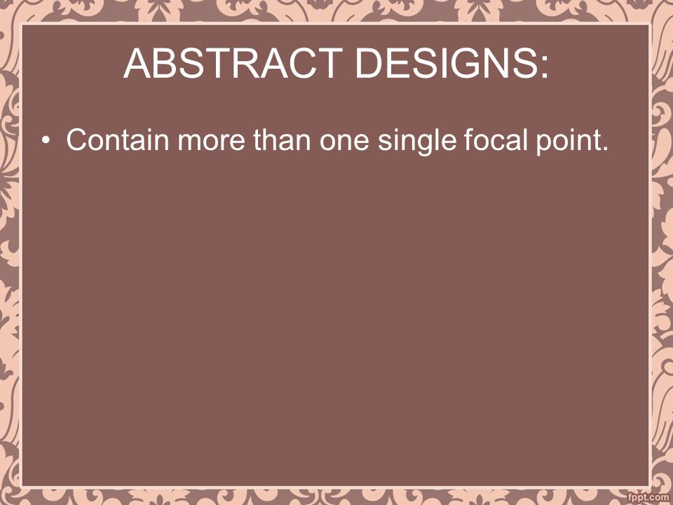 ABSTRACT DESIGNS: Contain more than one single focal point.