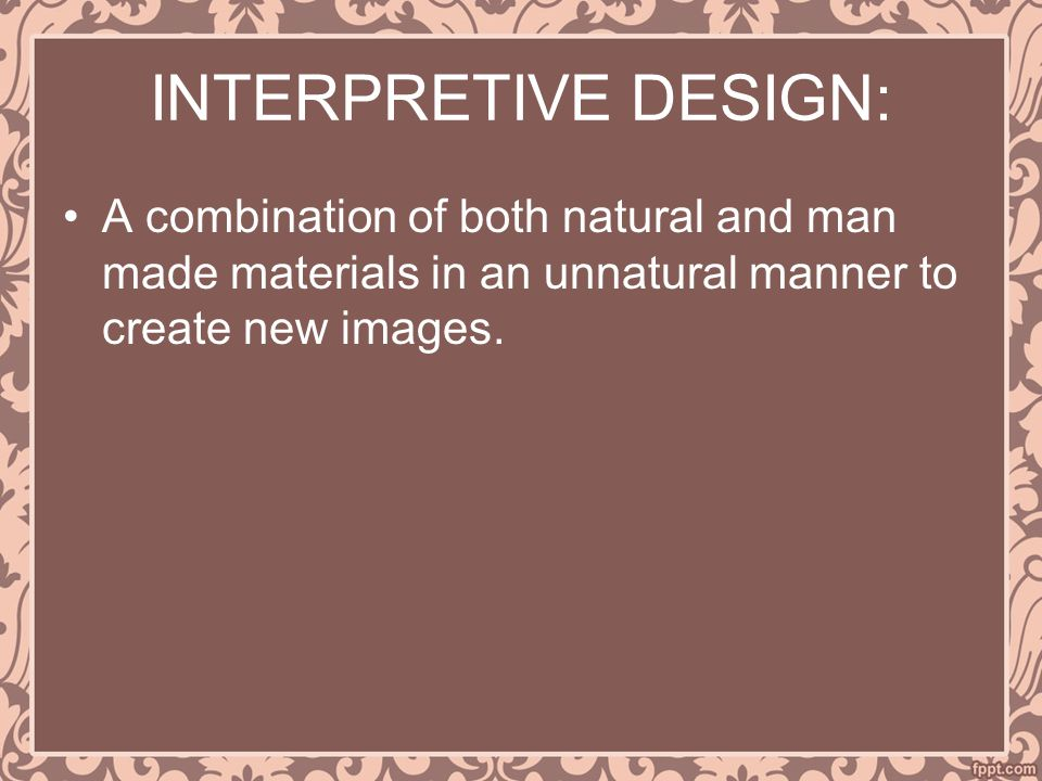 INTERPRETIVE DESIGN: A combination of both natural and man made materials in an unnatural manner to create new images.