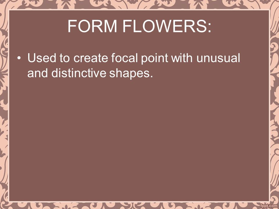 FORM FLOWERS: Used to create focal point with unusual and distinctive shapes.