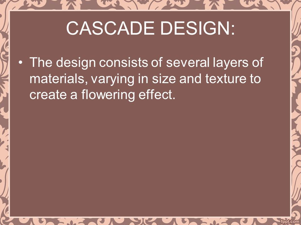 CASCADE DESIGN: The design consists of several layers of materials, varying in size and texture to create a flowering effect.