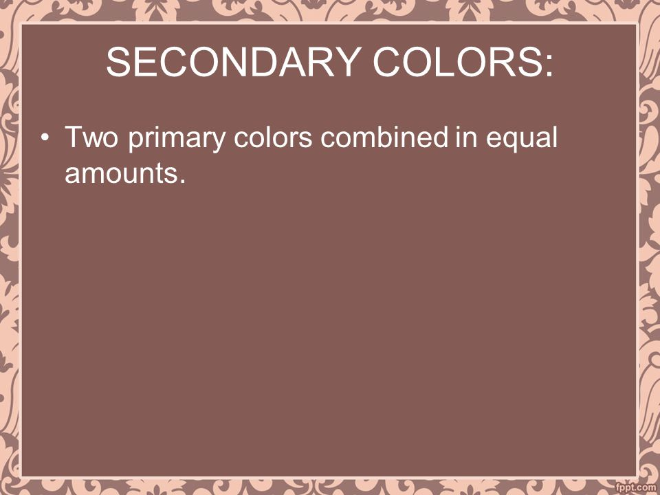 SECONDARY COLORS: Two primary colors combined in equal amounts.