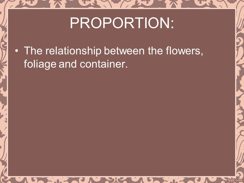 PROPORTION: The relationship between the flowers, foliage and container.