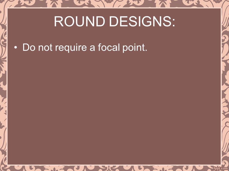 ROUND DESIGNS: Do not require a focal point.