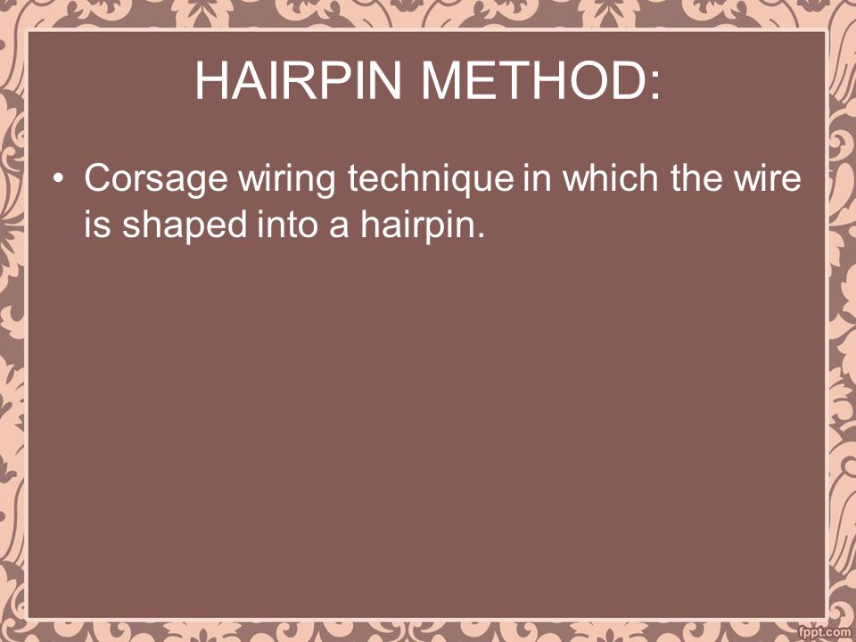 HAIRPIN METHOD: Corsage wiring technique in which the wire is shaped into a hairpin.