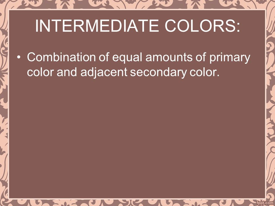 INTERMEDIATE COLORS: Combination of equal amounts of primary color and adjacent secondary color.