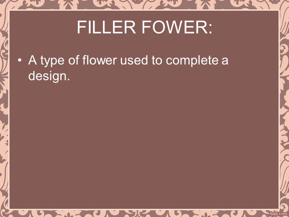 FILLER FOWER: A type of flower used to complete a design.