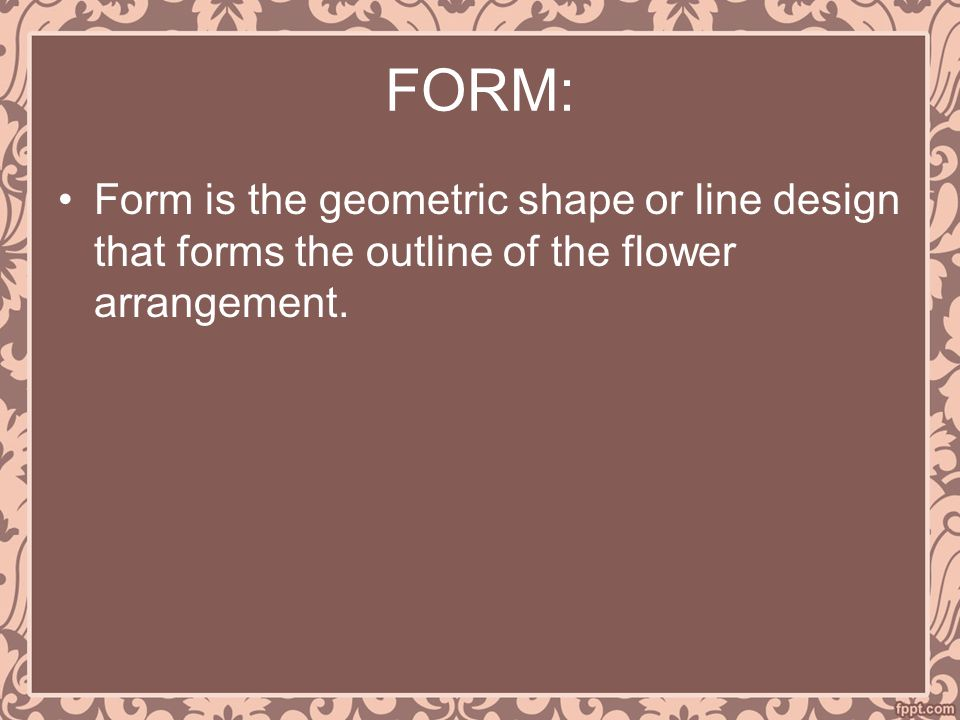 FORM: Form is the geometric shape or line design that forms the outline of the flower arrangement.
