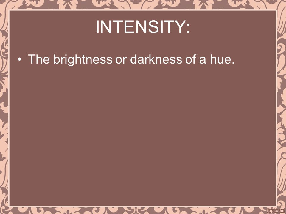 INTENSITY: The brightness or darkness of a hue.