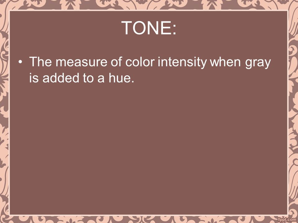 TONE: The measure of color intensity when gray is added to a hue.
