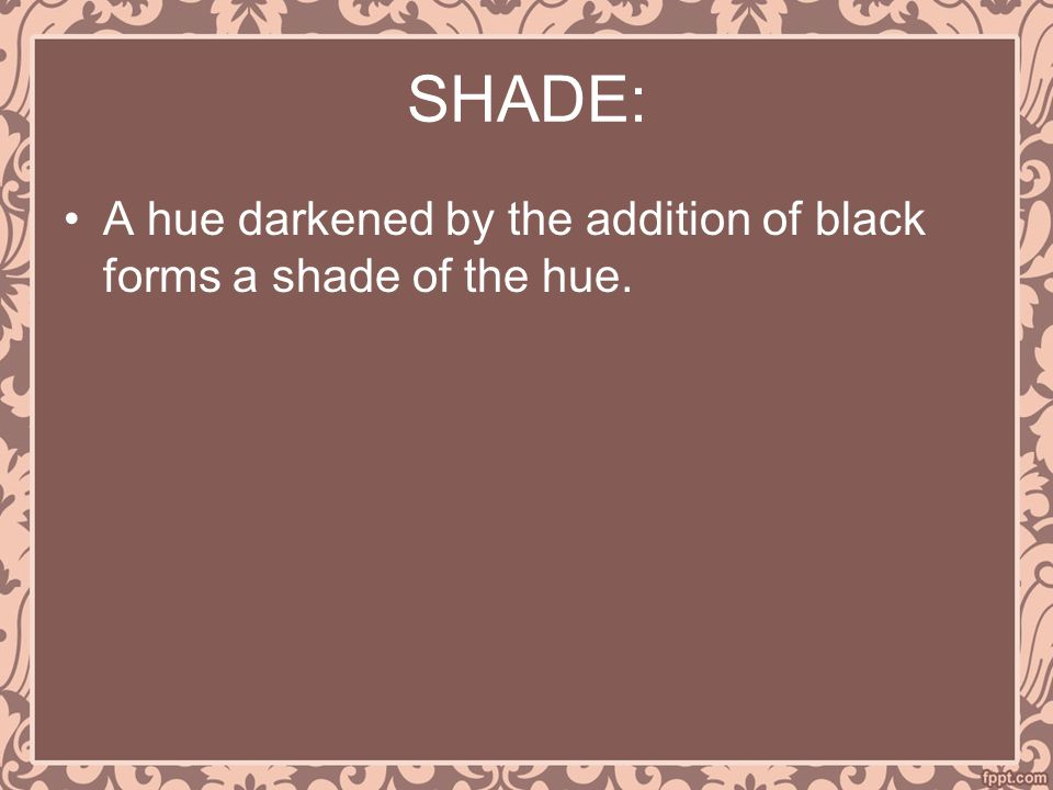 SHADE: A hue darkened by the addition of black forms a shade of the hue.