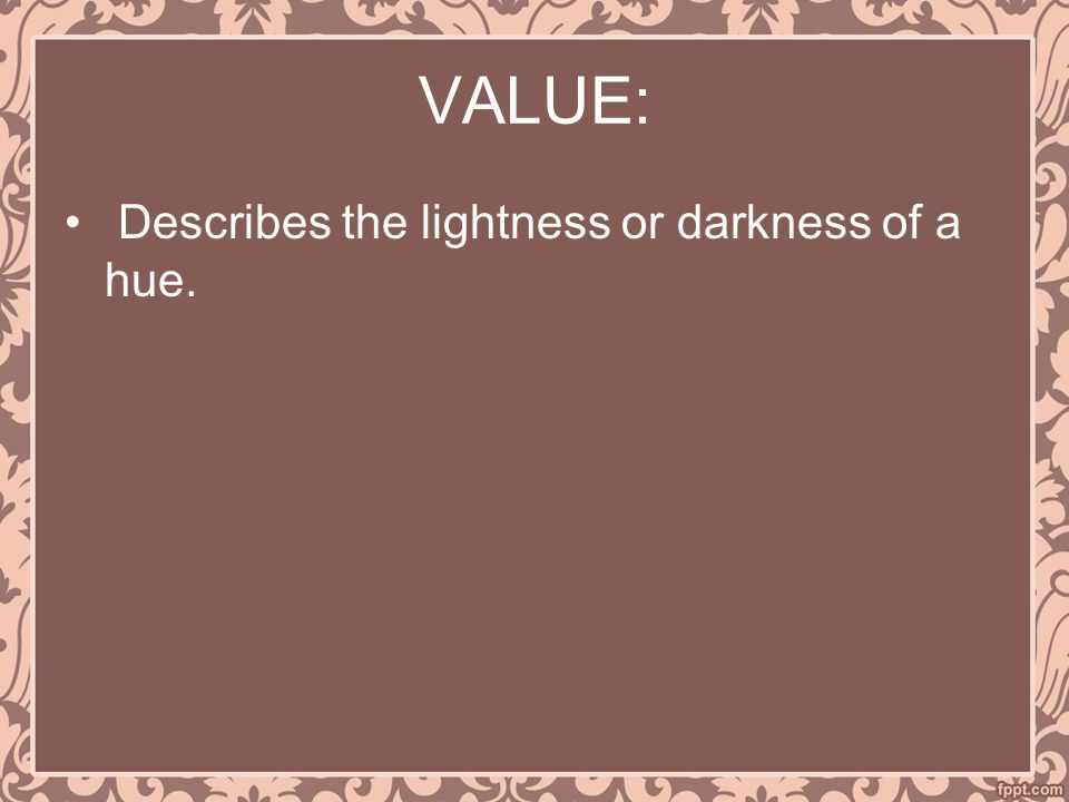 VALUE: Describes the lightness or darkness of a hue.