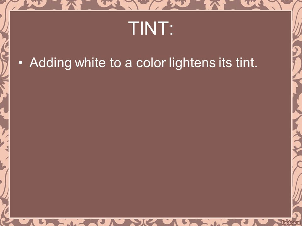 TINT: Adding white to a color lightens its tint.