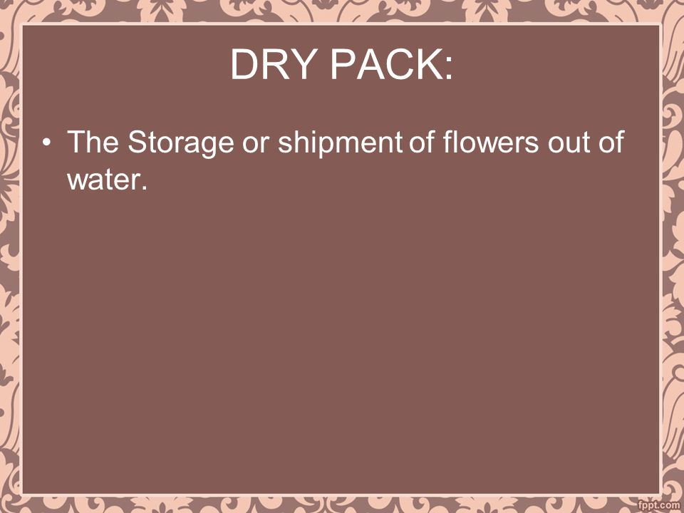 DRY PACK: The Storage or shipment of flowers out of water.