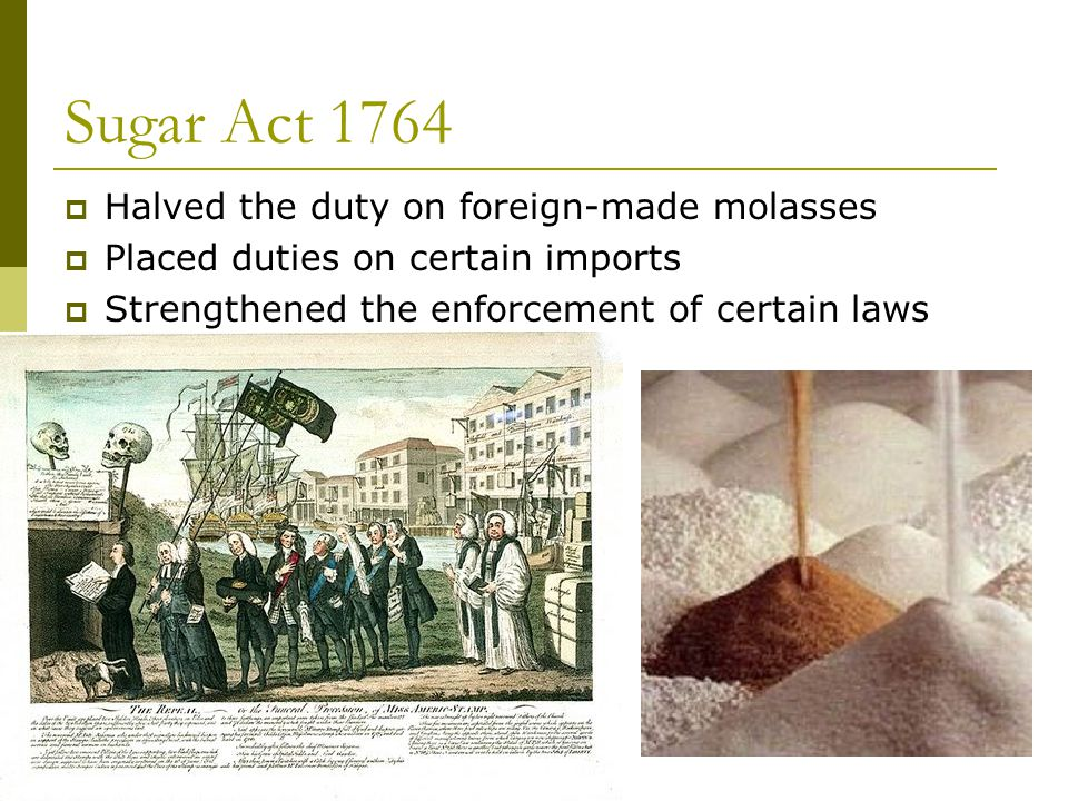 Sugar Act 1764 Halved the duty on foreign-made molasses