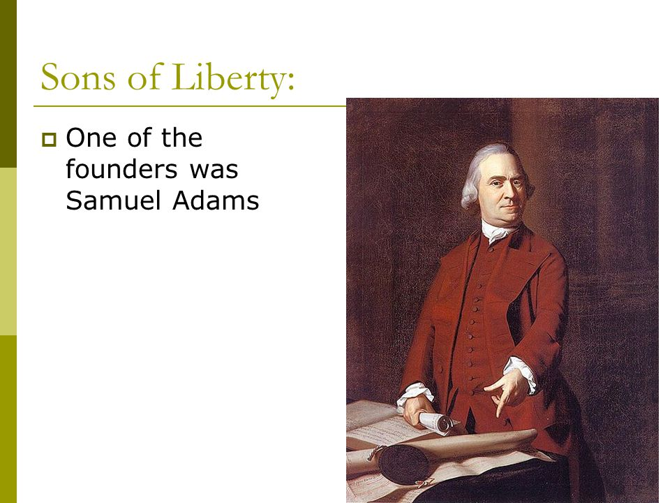 Sons of Liberty: One of the founders was Samuel Adams
