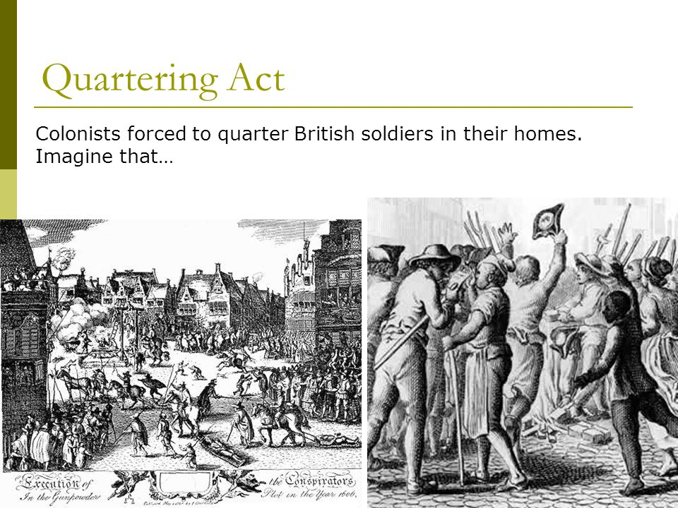 Quartering Act Colonists forced to quarter British soldiers in their homes. Imagine that…