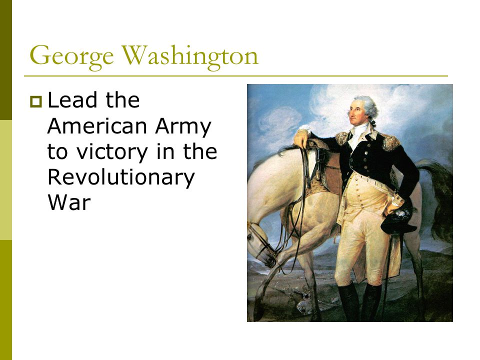 George Washington Lead the American Army to victory in the Revolutionary War