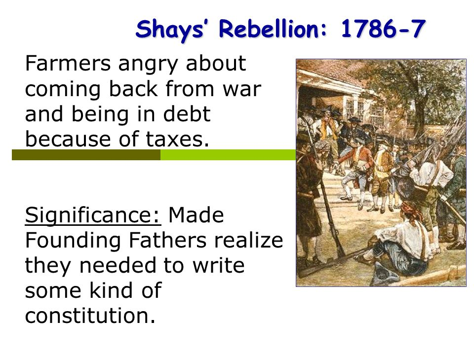Shays' Rebellion: 1786-7 Farmers angry about coming back from war and being in debt because of taxes.