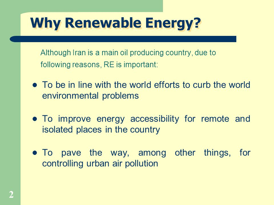 Why Renewable Energy Although Iran is a main oil producing country, due to. following reasons, RE is important: