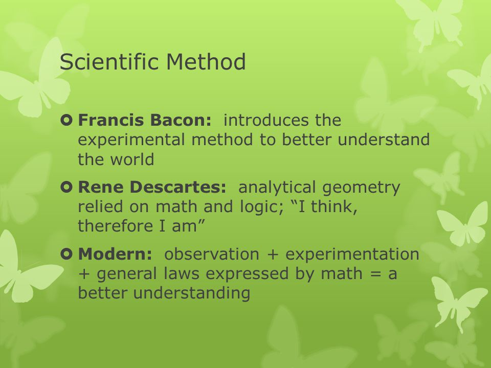 Scientific Method Francis Bacon: introduces the experimental method to better understand the world.
