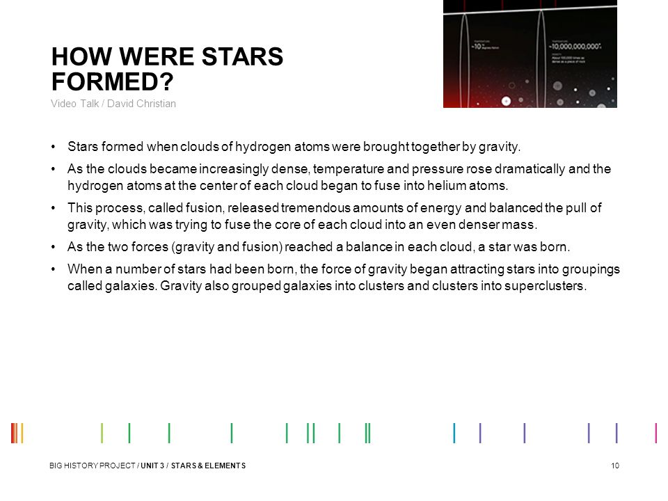 HOW WERE STARS FORMED Video Talk / David Christian. Stars formed when clouds of hydrogen atoms were brought together by gravity.