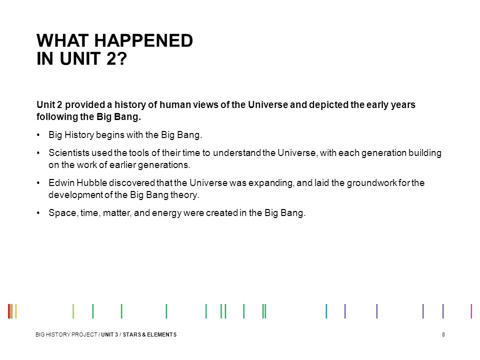 WHAT HAPPENED IN UNIT 2 Unit 2 provided a history of human views of the Universe and depicted the early years following the Big Bang.