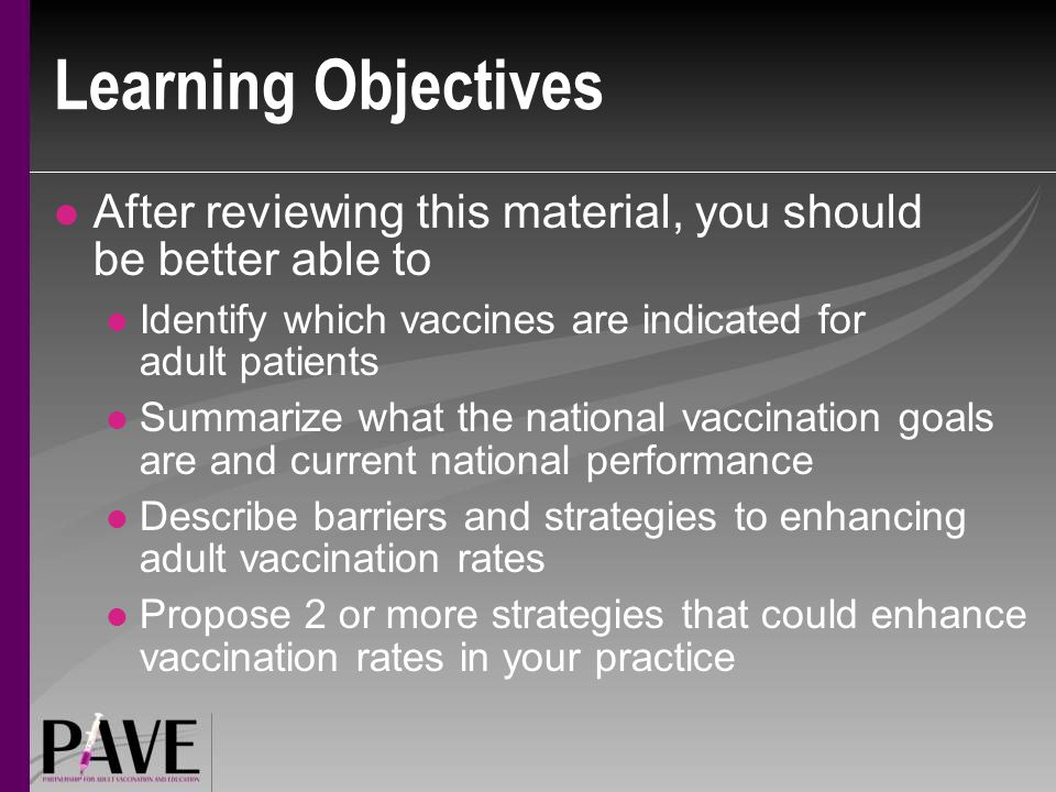 Learning Objectives After reviewing this material, you should be better able to. Identify which vaccines are indicated for adult patients.