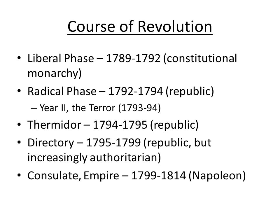 Course of Revolution Liberal Phase – 1789-1792 (constitutional monarchy) Radical Phase – 1792-1794 (republic)