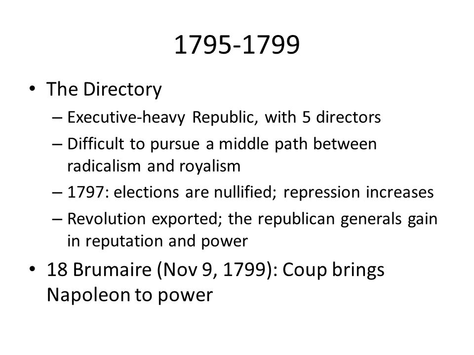 1795-1799 The Directory. Executive-heavy Republic, with 5 directors. Difficult to pursue a middle path between radicalism and royalism.