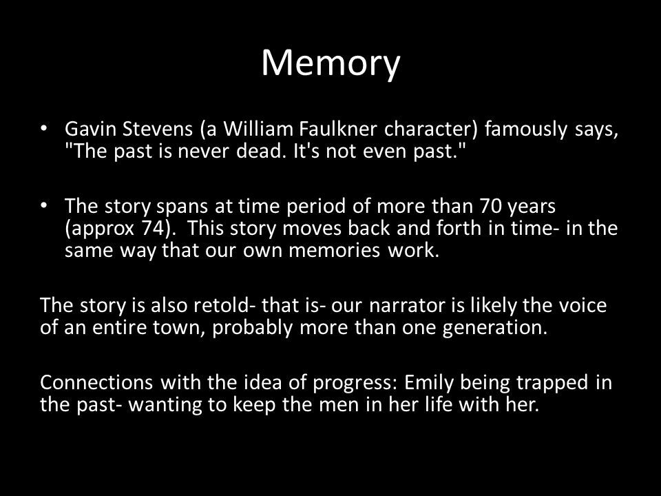Memory Gavin Stevens (a William Faulkner character) famously says, The past is never dead. It s not even past.