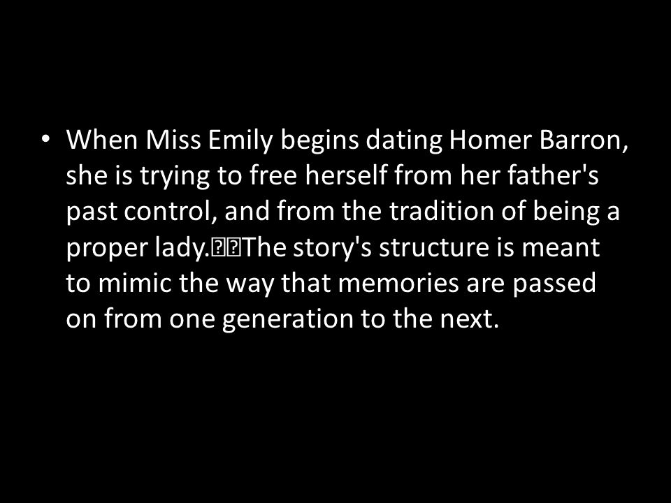When Miss Emily begins dating Homer Barron, she is trying to free herself from her father s past control, and from the tradition of being a proper lady. The story s structure is meant to mimic the way that memories are passed on from one generation to the next.