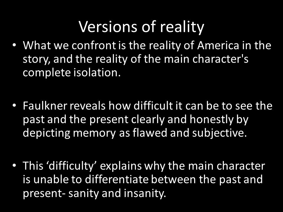 Versions of reality What we confront is the reality of America in the story, and the reality of the main character s complete isolation.