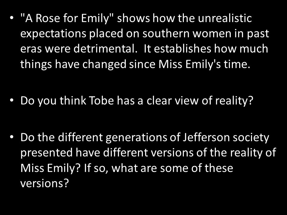 A Rose for Emily shows how the unrealistic expectations placed on southern women in past eras were detrimental. It establishes how much things have changed since Miss Emily s time.