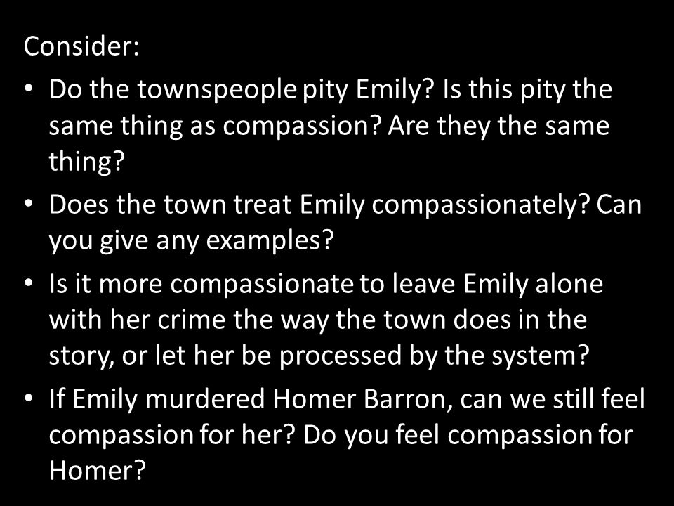 Consider: Do the townspeople pity Emily Is this pity the same thing as compassion Are they the same thing