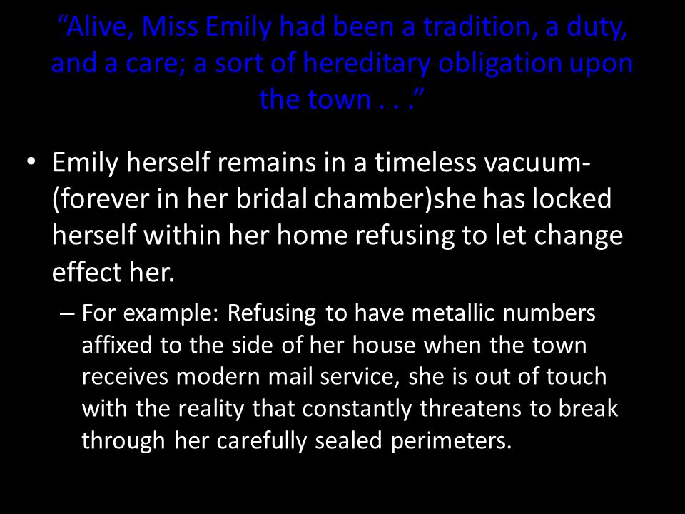 Alive, Miss Emily had been a tradition, a duty, and a care; a sort of hereditary obligation upon the town . . .